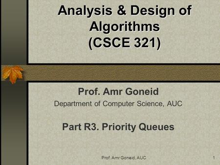 Prof. Amr Goneid, AUC1 Analysis & Design of Algorithms (CSCE 321) Prof. Amr Goneid Department of Computer Science, AUC Part R3. Priority Queues.