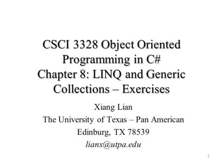 CSCI 3328 Object Oriented Programming in C# Chapter 8: LINQ and Generic Collections – Exercises 1 Xiang Lian The University of Texas – Pan American Edinburg,