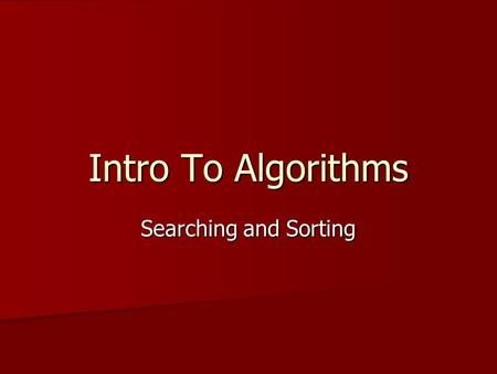 Intro To Algorithms Searching and Sorting. Searching A common task for a computer is to find a block of data A common task for a computer is to find a.