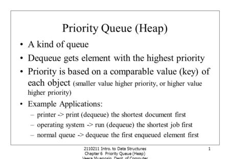 2110211 Intro. to Data Structures Chapter 6 Priority Queue (Heap) Veera Muangsin, Dept. of Computer Engineering, Chulalongkorn University 1 Priority Queue.
