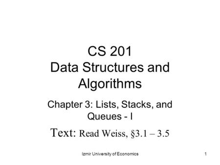 CS 201 Data Structures and Algorithms Chapter 3: Lists, Stacks, and Queues - I Text: Read Weiss, §3.1 – 3.5 1Izmir University of Economics.