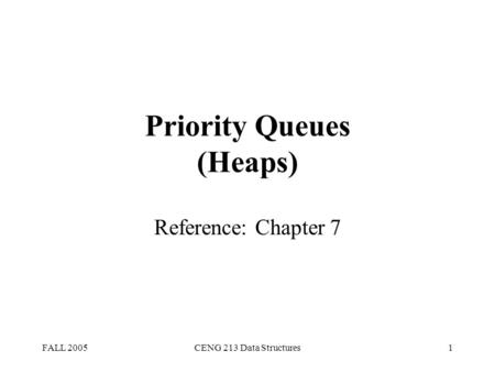 FALL 2005CENG 213 Data Structures1 Priority Queues (Heaps) Reference: Chapter 7.