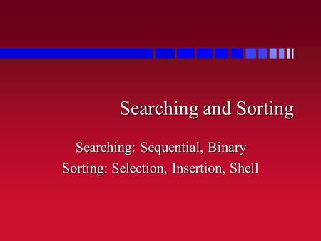 Searching and Sorting Searching: Sequential, Binary Sorting: Selection, Insertion, Shell.