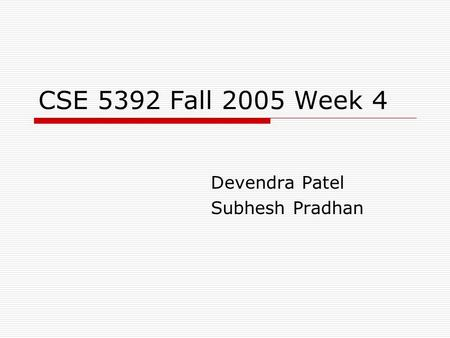 CSE 5392 Fall 2005 Week 4 Devendra Patel Subhesh Pradhan.
