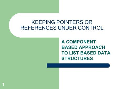 1 KEEPING POINTERS OR REFERENCES UNDER CONTROL A COMPONENT BASED APPROACH TO LIST BASED DATA STRUCTURES.
