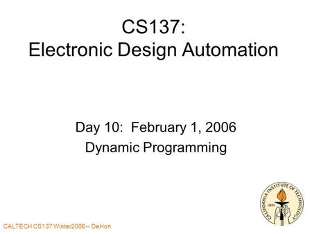 CALTECH CS137 Winter2006 -- DeHon 1 CS137: Electronic Design Automation Day 10: February 1, 2006 Dynamic Programming.
