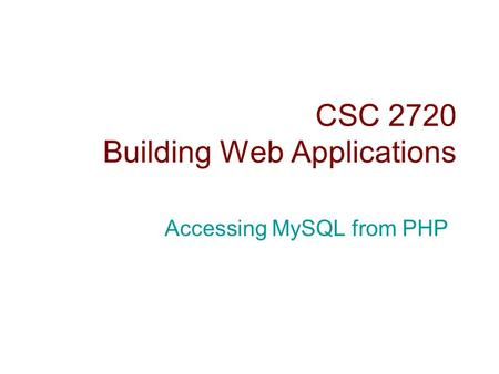 CSC 2720 Building Web Applications Accessing MySQL from PHP.