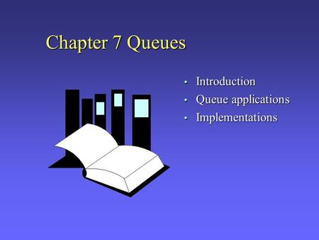 Chapter 7 Queues Introduction Queue applications Implementations.