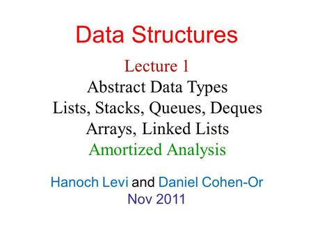 Data Structures Hanoch Levi and Daniel Cohen-Or Nov 2011 Lecture 1 Abstract Data Types Lists, Stacks, Queues, Deques Arrays, Linked Lists Amortized Analysis.