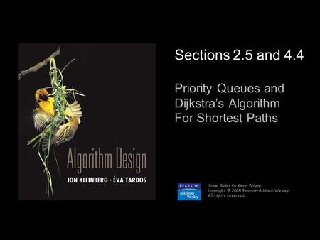 1 Sections 2.5 and 4.4 Priority Queues and Dijkstra's Algorithm For Shortest Paths Some Slides by Kevin Wayne. Copyright © 2005 Pearson-Addison Wesley.