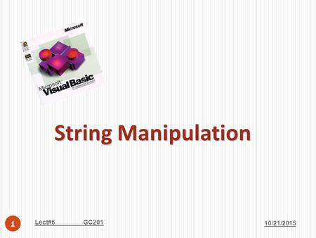 String Manipulation 10/21/2015 Lect#6 GC201 1. Strings have their own properties and methods, just like a textbox or label or form does. 10/21/2015 Lect#6.