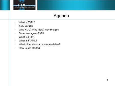 1 Agenda What is XML? XML Jargon Why XML? Why Now? Advantages Disadvantages of XML What is FIX? What is FIXML? What other standards are available? How.