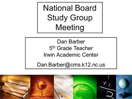 National Board Study Group Meeting Dan Barber 5 th Grade Teacher Irwin Academic Center