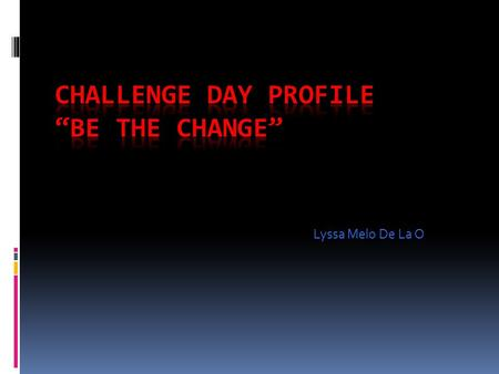 Lyssa Melo De La O. What is Challenge Day?  Challenge Day is a 501 c(3)non-profit organization that helps people learn to connect through powerful, life-changing.