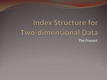 The Present. Outline Index structures for in-memory Quad trees kd trees Index structures for databases kdB trees Grid files 23014742II. Index Structure.