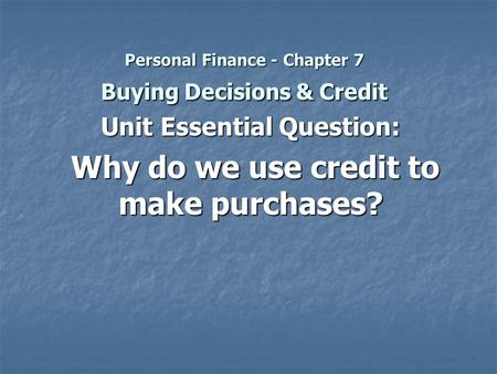 Personal Finance - Chapter 7 Buying Decisions & Credit Unit Essential Question: Why do we use credit to make purchases? Why do we use credit to make purchases?