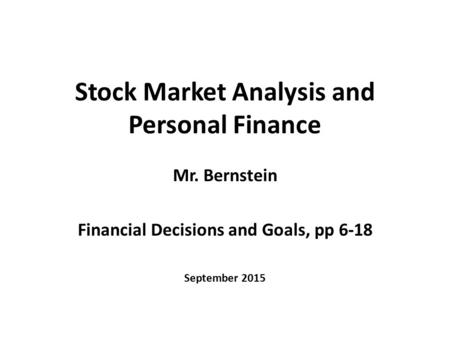 Stock Market Analysis and Personal Finance Mr. Bernstein Financial Decisions and Goals, pp 6-18 September 2015.