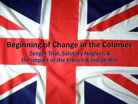 Beginning of Change in the Colonies Zenger Trial, Salutary Neglect, & the impact of the French & Indian War.