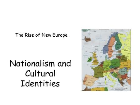 Nationalism and Cultural Identities The Rise of New Europe.