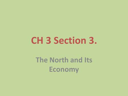 CH 3 Section 3. The North and Its Economy. The Northern Economy Farming, fishing, shipbuilding, iron- making, and lumbering were important in the North.