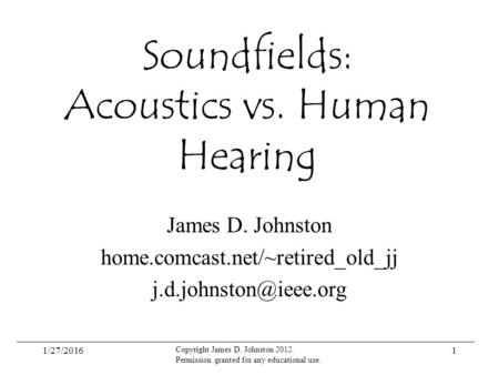 1/27/2016 Copyright James D. Johnston 2012. Permission granted for any educational use. 1 Soundfields: Acoustics vs. Human Hearing James D. Johnston home.comcast.net/~retired_old_jj.
