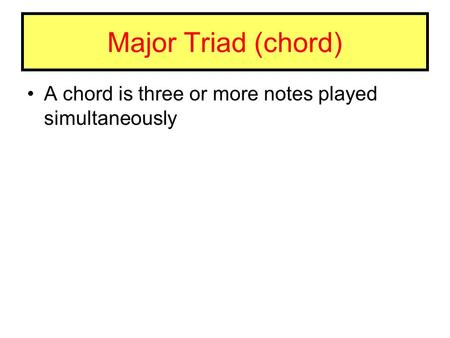 Major Triad (chord) A chord is three or more notes played simultaneously.
