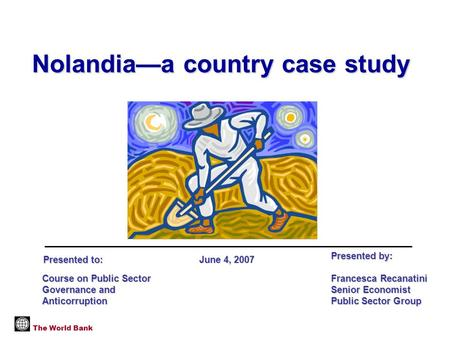 Nolandia—a country case study The World Bank Course on Public Sector Governance and Anticorruption Presented by: Francesca Recanatini Senior Economist.