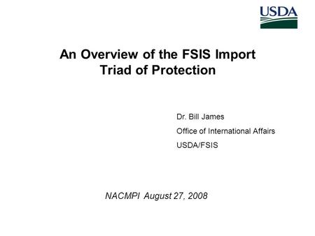 An Overview of the FSIS Import Triad of Protection NACMPI August 27, 2008 Dr. Bill James Office of International Affairs USDA/FSIS.