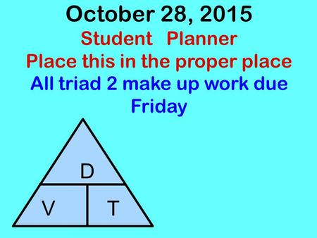 October 28, 2015 Student Planner Place this in the proper place All triad 2 make up work due Friday D V T.
