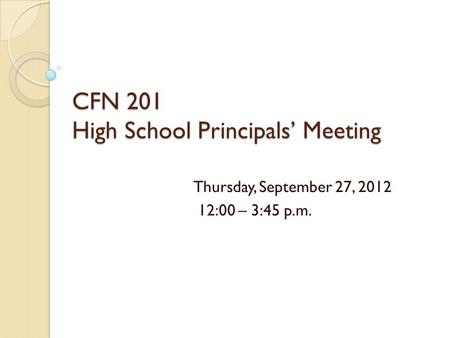 CFN 201 High School Principals' Meeting Thursday, September 27, 2012 12:00 – 3:45 p.m.