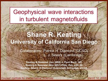 Geophysical wave interactions in turbulent magnetofluids Shane R. Keating University of California San Diego Collaborators: Patrick H. Diamond (UCSD) L.