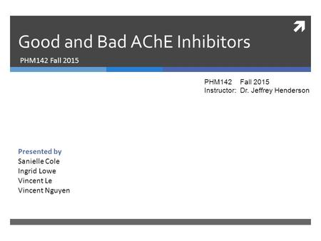  Good and Bad AChE Inhibitors PHM142 Fall 2015 Presented by Sanielle Cole Ingrid Lowe Vincent Le Vincent Nguyen PHM142 Fall 2015 Instructor: Dr. Jeffrey.