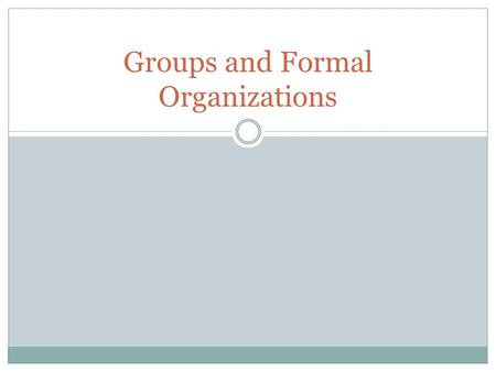 Groups and Formal Organizations. Goals to be Met Goal 4: The learner will demonstrate an understanding of the importance of groups and organizations in.