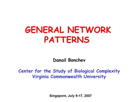 GENERAL NETWORK PATTERNS Danail Bonchev Center for the Study of Biological Complexity Virginia Commonwealth University Singapore, July 9-17, 2007.