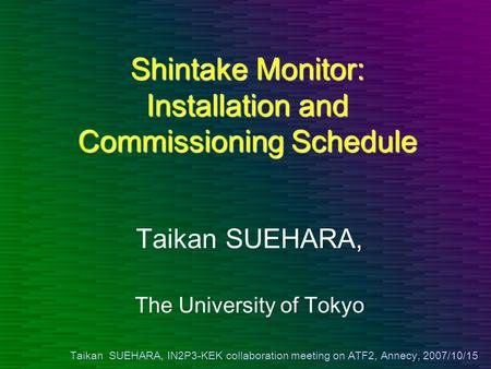 Taikan SUEHARA, IN2P3-KEK collaboration meeting on ATF2, Annecy, 2007/10/15 Shintake Monitor: Installation and Commissioning Schedule Taikan SUEHARA, The.