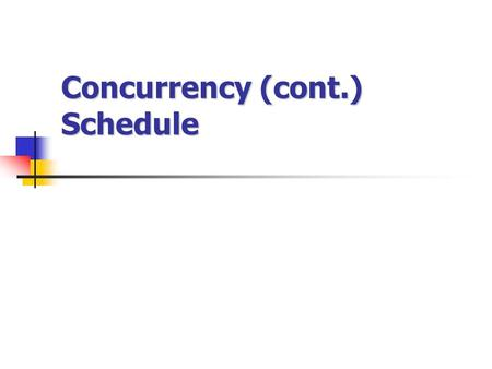 Concurrency (cont.) Schedule. In multiprogramming environment, Several transaction run concurrently Database consistency can be destroy Schedules to ensure.