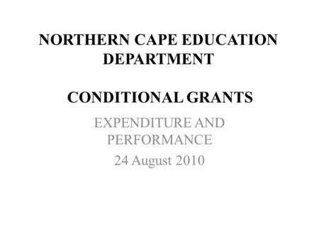 NORTHERN CAPE EDUCATION DEPARTMENT CONDITIONAL GRANTS EXPENDITURE AND PERFORMANCE 24 August 2010.