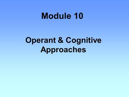 Module 10 Operant & Cognitive Approaches. OPERANT CONDITIONING also called Instrumental conditioning Thorndike's law of effect –states that behaviors.