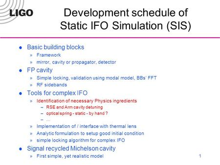 1 Development schedule of Static IFO Simulation (SIS) Basic building blocks »Framework »mirror, cavity or propagator, detector FP cavity »Simple locking,