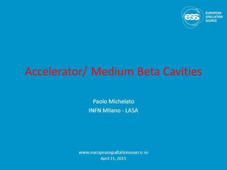Accelerator/ Medium Beta Cavities Paolo Michelato INFN Milano - LASA www.europeanspallationsource.se April 21, 2015.