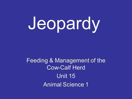 Jeopardy Feeding & Management of the Cow-Calf Herd Unit 15 Animal Science 1.