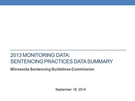 2013 MONITORING DATA: SENTENCING PRACTICES DATA SUMMARY Minnesota Sentencing Guidelines Commission September 18, 2014.