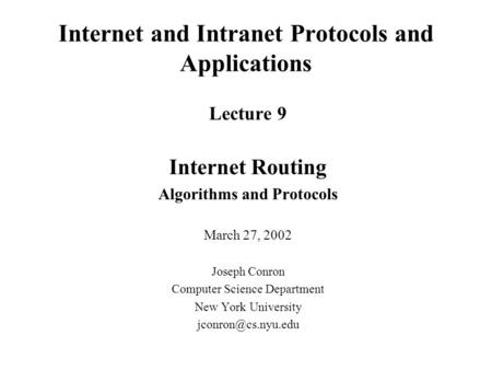 Internet and Intranet Protocols and Applications Lecture 9 Internet Routing Algorithms and Protocols March 27, 2002 Joseph Conron Computer Science Department.
