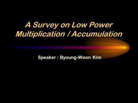 A Survey on Low Power Multiplication / Accumulation Speaker : Byoung-Woon Kim.
