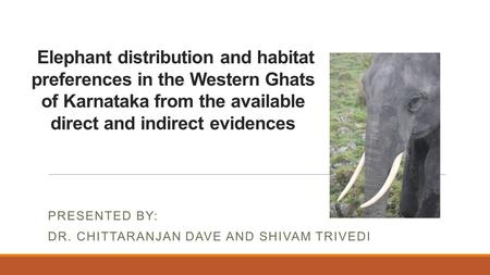 Elephant distribution and habitat preferences <strong>in</strong> the Western Ghats of Karnataka from the available direct and indirect evidences PRESENTED BY: DR. CHITTARANJAN.
