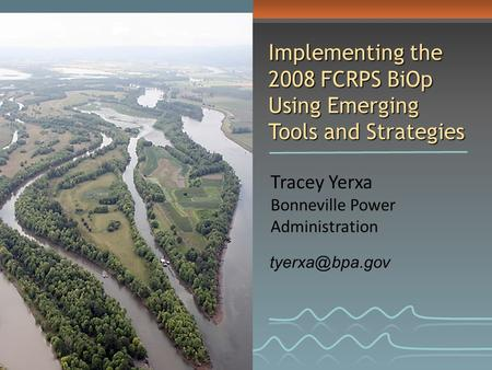 Tracey Yerxa Bonneville Power Administration Implementing the 2008 FCRPS BiOp Using Emerging Tools and Strategies