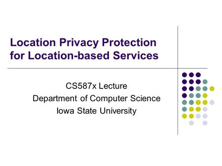 Location Privacy Protection for Location-based Services CS587x Lecture Department of Computer Science Iowa State University.