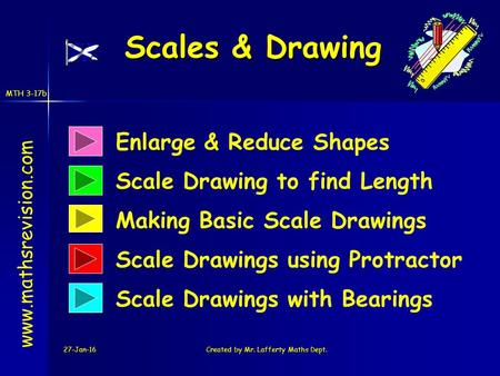 MTH 3-17b 27-Jan-16Created by Mr. Lafferty Maths Dept. Scales & Drawing Enlarge & Reduce Shapes Scale Drawing to find Length www.mathsrevision.com Making.