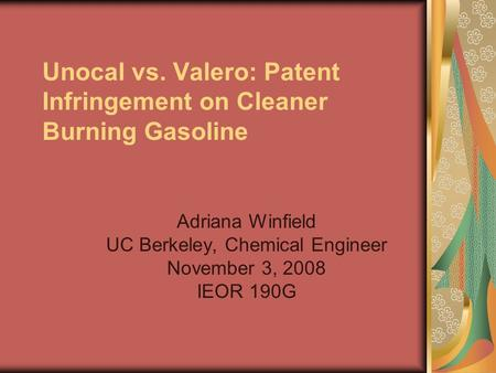 Unocal vs. Valero: Patent Infringement on Cleaner Burning Gasoline Adriana Winfield UC Berkeley, Chemical Engineer November 3, 2008 IEOR 190G.