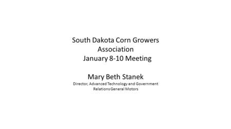 South Dakota Corn Growers Association January 8-10 Meeting Mary Beth Stanek Director, Advanced Technology and Government Relations General Motors.